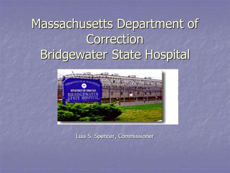 Massachusetts Department of Correction Bridgewater State Hospital Luis S. Spencer, Commissioner.