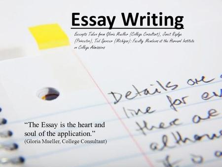 Essay Writing Excerpts Taken from Gloria Mueller (College Consultant), Janet Raplye (Princeton), Ted Spencer (Michigan): Faculty Members at the Harvard.