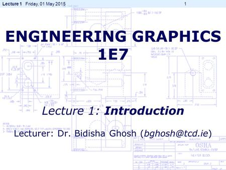 Lecture 1 Friday, 01 May 2015 1 ENGINEERING GRAPHICS 1E7 Lecture 1: Introduction Lecturer: Dr. Bidisha Ghosh