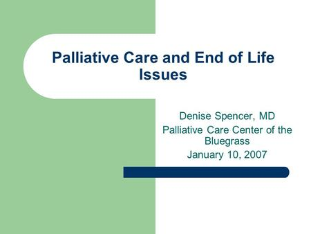 Palliative Care and End of Life Issues Denise Spencer, MD Palliative Care Center of the Bluegrass January 10, 2007.