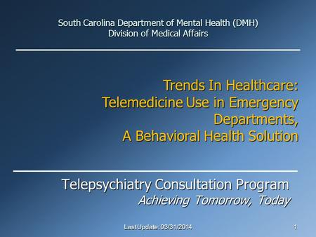 South Carolina Department of Mental Health (DMH) Division of Medical Affairs Telepsychiatry Consultation Program Achieving Tomorrow, Today Last Update: