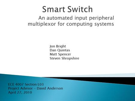 An automated input peripheral multiplexor for computing systems Jon Bright Dan Quintas Matt Spencer Steven Shropshire ECE 4007 Section L03 Project Advisor.