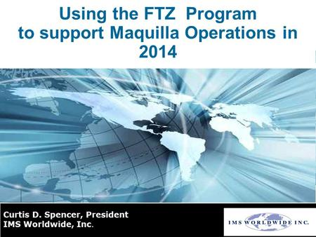Using the FTZ Program to support Maquilla Operations in 2014 Curtis D. Spencer, President IMS Worldwide, Inc.