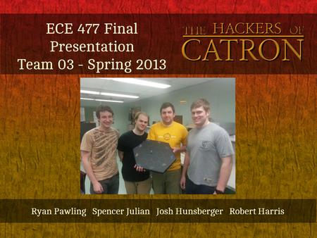 ECE 477 Final Presentation Team 03 - Spring 2013 Ryan Pawling Spencer Julian Josh Hunsberger Robert Harris.