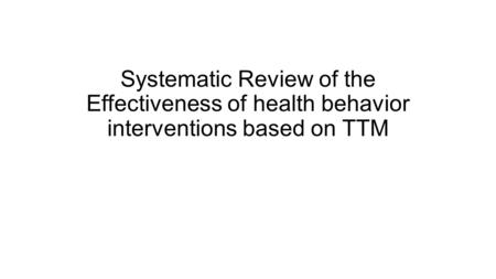 Systematic Review of the Effectiveness of health behavior interventions based on TTM.