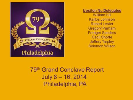 79 th Grand Conclave Report July 8 – 16, 2014 Philadelphia, PA Upsilon Nu Delegates William Hill Karlos Johnson Robert Lester Gregory Parham Freager Sanders.