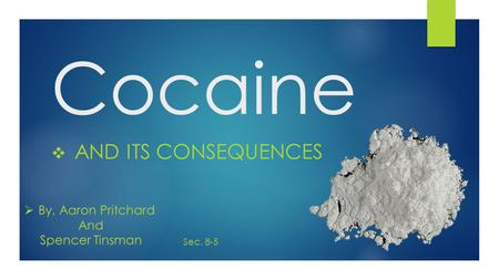 Cocaine  AND ITS CONSEQUENCES  By, Aaron Pritchard And Spencer Tinsman Sec. 8-5.