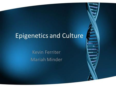 Epigenetics and Culture Kevin Ferriter Mariah Minder.