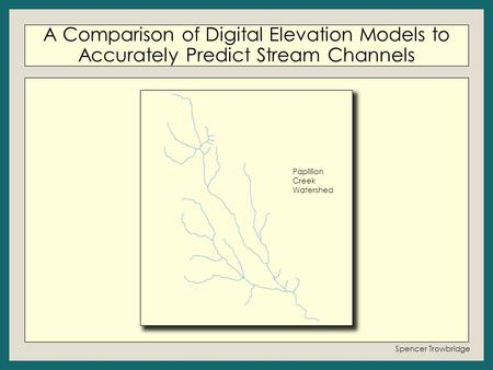A Comparison of Digital Elevation Models to Accurately Predict Stream Channels Spencer Trowbridge Papillion Creek Watershed.