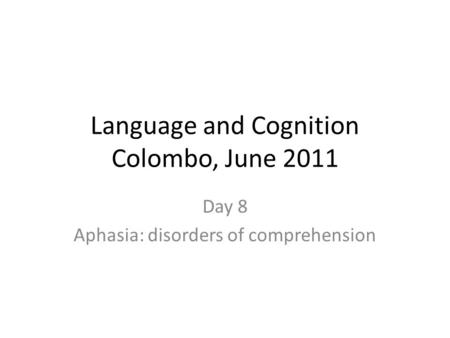 Language and Cognition Colombo, June 2011 Day 8 Aphasia: disorders of comprehension.