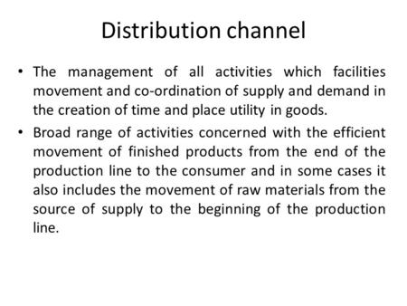 Distribution channel The management of all activities which facilities movement and co-ordination of supply and demand in the creation of time and place.