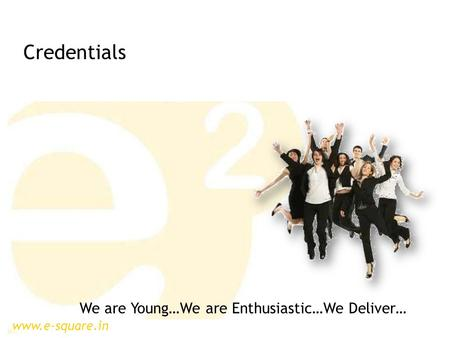 Www.e-square.in We are Young…We are Enthusiastic…We Deliver… Credentials.
