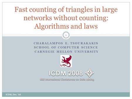 CHARALAMPOS E. TSOURAKAKIS SCHOOL OF COMPUTER SCIENCE CARNEGIE MELLON UNIVERSITY Fast counting of triangles in large networks without counting: Algorithms.