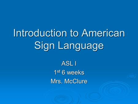 Introduction to American Sign Language ASL I 1 st 6 weeks Mrs. McClure.