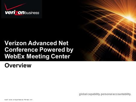 © 2007 Verizon. All Rights Reserved. PTE11926 01/07 global capability. personal accountability. Verizon Advanced Net Conference Powered by WebEx Meeting.
