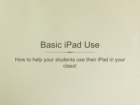Basic iPad Use How to help your students use their iPad in your class!