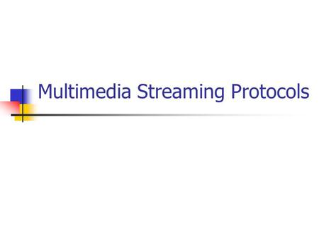 Multimedia Streaming Protocols. signalling and control protocols protocols conveying session setup information and VCR-like commands (play, pause, mute,