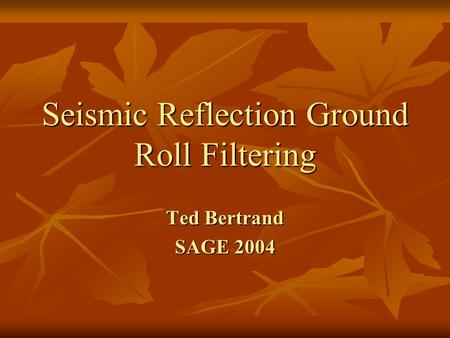 Seismic Reflection Ground Roll Filtering Ted Bertrand SAGE 2004.