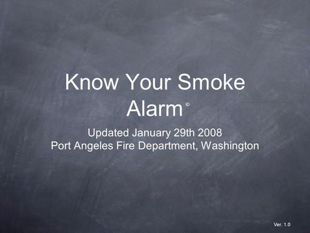Know Your Smoke Alarm Updated January 29th 2008 Port Angeles Fire Department, Washington © Ver. 1.0.