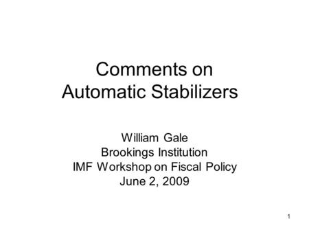 1 Comments on Automatic Stabilizers William Gale Brookings Institution IMF Workshop on Fiscal Policy June 2, 2009.