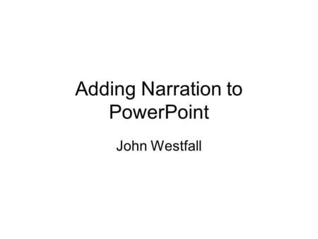 Adding Narration to PowerPoint John Westfall. Record this slide Follow the instructions Start the recording End the recording Remember the linked files.