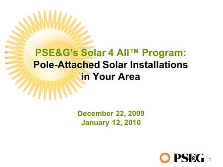 1 PSE&G's Solar 4 All™ Program: Pole-Attached Solar Installations in Your Area December 22, 2009 January 12, 2010.