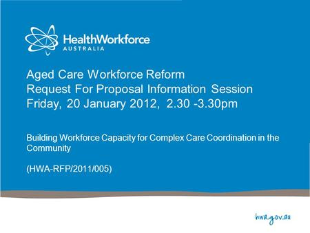 Aged Care Workforce Reform Request For Proposal Information Session Friday, 20 January 2012, 2.30 -3.30pm Building Workforce Capacity for Complex Care.