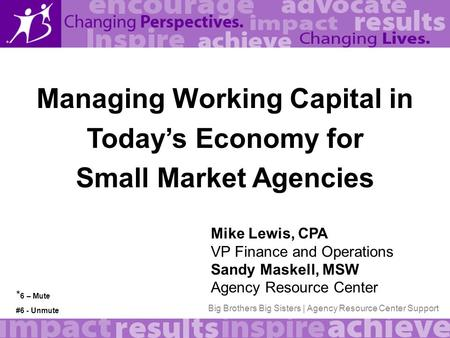 Big Brothers Big Sisters | Agency Resource Center Support Managing Working Capital in Today's Economy for Small Market Agencies Mike Lewis, CPA VP Finance.