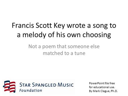 Francis Scott Key wrote a song to a melody of his own choosing Not a poem that someone else matched to a tune PowerPoint file free for educational use.