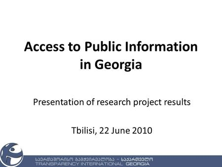 Access to Public Information in Georgia Presentation of research project results Tbilisi, 22 June 2010.