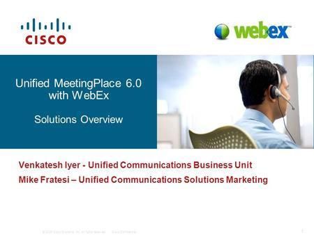 © 2006 Cisco Systems, Inc. All rights reserved.Cisco Confidential 1 12077_01_2006_c1 Unified MeetingPlace 6.0 with WebEx Solutions Overview Venkatesh Iyer.