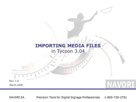 IMPORTING MEDIA FILES in Tycoon 3.04 NAVORI SAPrecision Tools for Digital Signage Professionals1-800-720-2751 Rev. 1.0 March 2008.