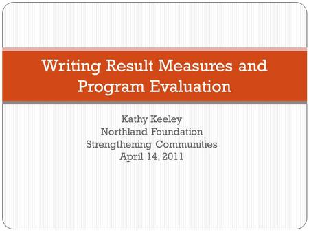 Kathy Keeley Northland Foundation Strengthening Communities April 14, 2011 Writing Result Measures and Program Evaluation.
