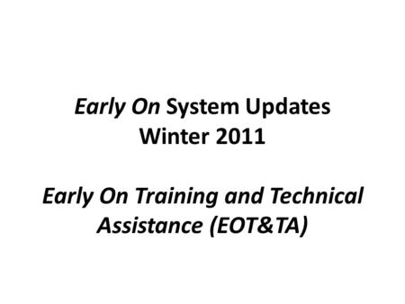 Early On System Updates Winter 2011 Early On Training and Technical Assistance (EOT&TA)