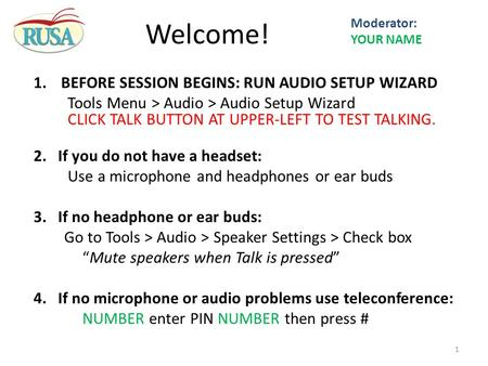 1.BEFORE SESSION BEGINS: RUN AUDIO SETUP WIZARD Tools Menu > Audio > Audio Setup Wizard CLICK TALK BUTTON AT UPPER-LEFT TO TEST TALKING. 2.If you do not.