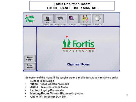 1 Fortis Chairman Room TOUCH PANEL USER MANUAL Select one of the icons: If the touch screen panel is dark, touch anywhere on its surface to activate it.