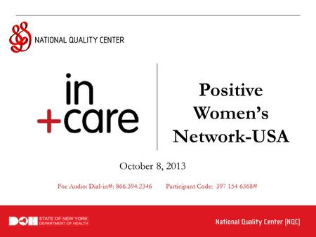 Positive Women's Network-USA October 8, 2013 For Audio: Dial-in#: 866.394.2346 Participant Code: 397 154 6368#