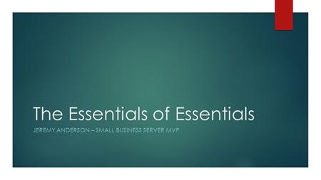 The Essentials of Essentials JEREMY ANDERSON – SMALL BUSINESS SERVER MVP.
