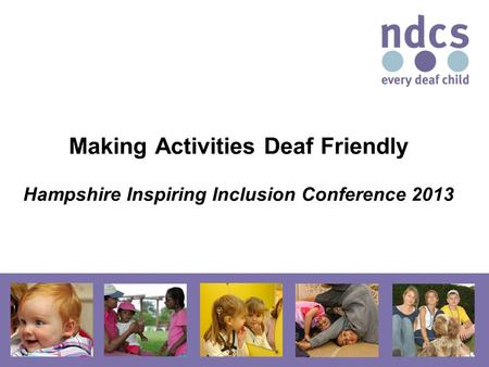 Making Activities Deaf Friendly Hampshire Inspiring Inclusion Conference 2013.