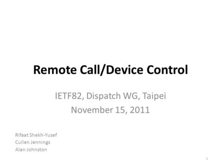 Remote Call/Device Control IETF82, Dispatch WG, Taipei November 15, 2011 1 Rifaat Shekh-Yusef Cullen Jennings Alan Johnston.