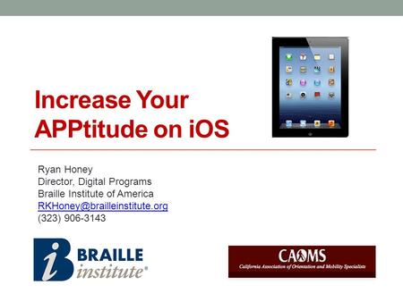 Increase Your APPtitude on iOS Ryan Honey Director, Digital Programs Braille Institute of America (323) 906-3143.