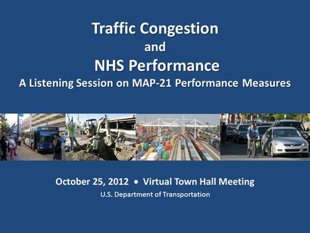 October 25, 2012  Virtual Town Hall Meeting U.S. Department of Transportation Traffic Congestion and NHS Performance NHS Performance A Listening Session.