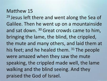 Matthew 15 29 Jesus left there and went along the Sea of Galilee. Then he went up on a mountainside and sat down. 30 Great crowds came to him, bringing.