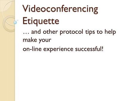Videoconferencing Etiquette … and other protocol tips to help make your on-line experience successful!