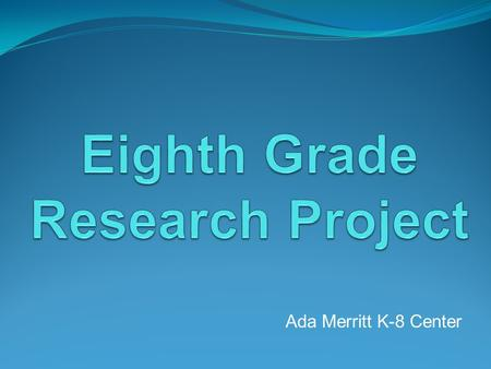 Ada Merritt K-8 Center. What is the 8 th Grade Research Project? The MYP Research Project is a great opportunity to:  learn about a topic that interests.