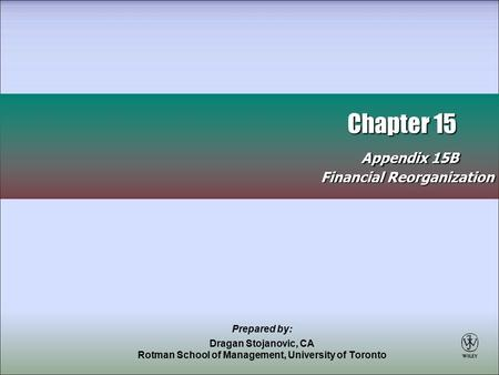 Chapter 15 Appendix 15B Chapter 15 Appendix 15B Financial Reorganization Prepared by: Dragan Stojanovic, CA Rotman School of Management, University of.