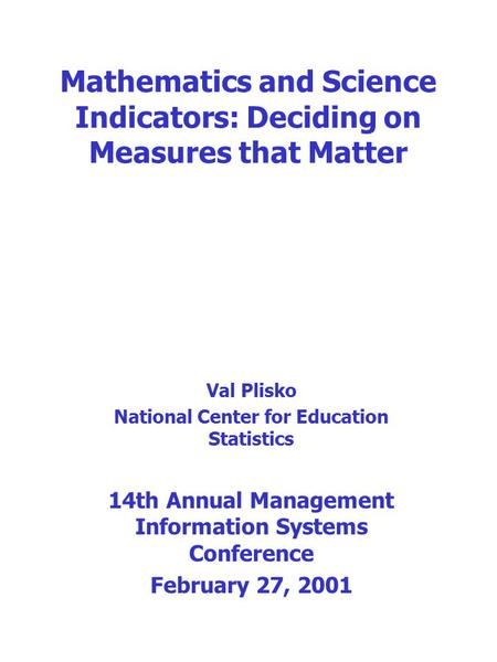 Mathematics and Science Indicators: Deciding on Measures that Matter Val Plisko National Center for Education Statistics 14th Annual Management Information.