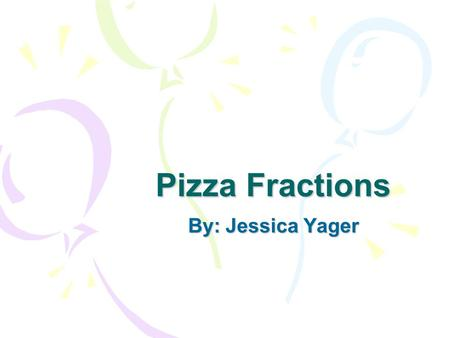 Pizza Fractions By: Jessica Yager. 1 One whole pizza.