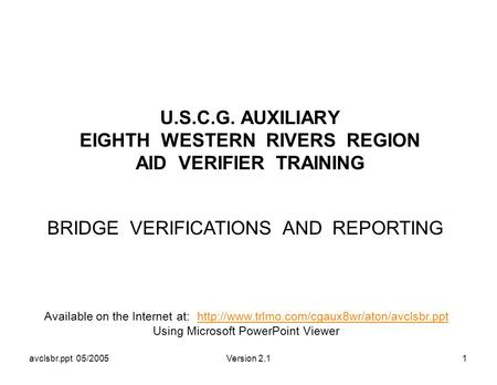 Avclsbr.ppt 05/2005Version 2.11 U.S.C.G. AUXILIARY EIGHTH WESTERN RIVERS REGION AID VERIFIER TRAINING BRIDGE VERIFICATIONS AND REPORTING Available on the.