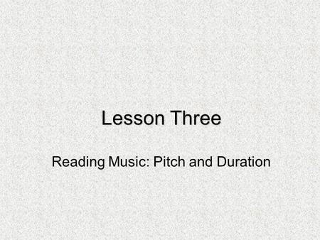 Lesson Three Reading Music: Pitch and Duration. Duration: Quarter Notes & Eighth Notes In the second lesson on duration you learned that one quarter note.